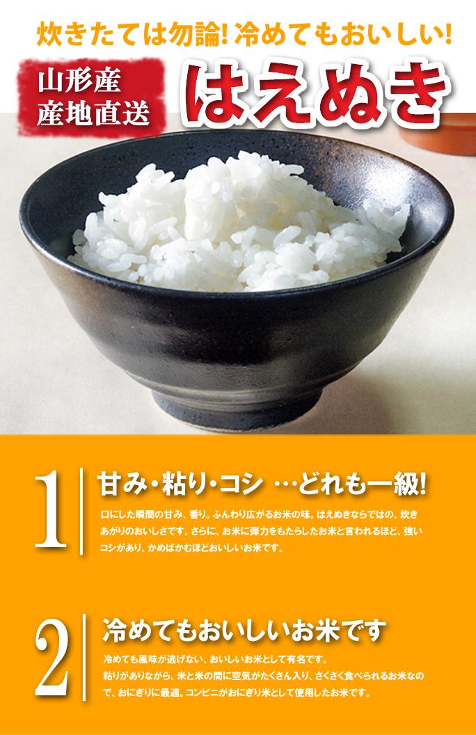 炊きたてはもちろん、冷めてもおいしい。山形産産地直送はえぬき。1.甘み・粘り・コシ…どれも一級!口にした瞬間の甘みと香り。ふんわり広がるお米の味。はえぬきならではの炊きあがりのおいしさです。さらに、お米に弾力をもたらした米と言われる程、強いコシがあり、かめばかむほどおいしいお米です。2.冷めてもおいしいお米です。冷めても風味が逃げない、おいしいお米として有名です。粘りがありながら、米と米の間に空気がたくさん入り、さくさく食べられるお米なので、おにぎりに最適です。コンビニがおにぎり米としてお米です。